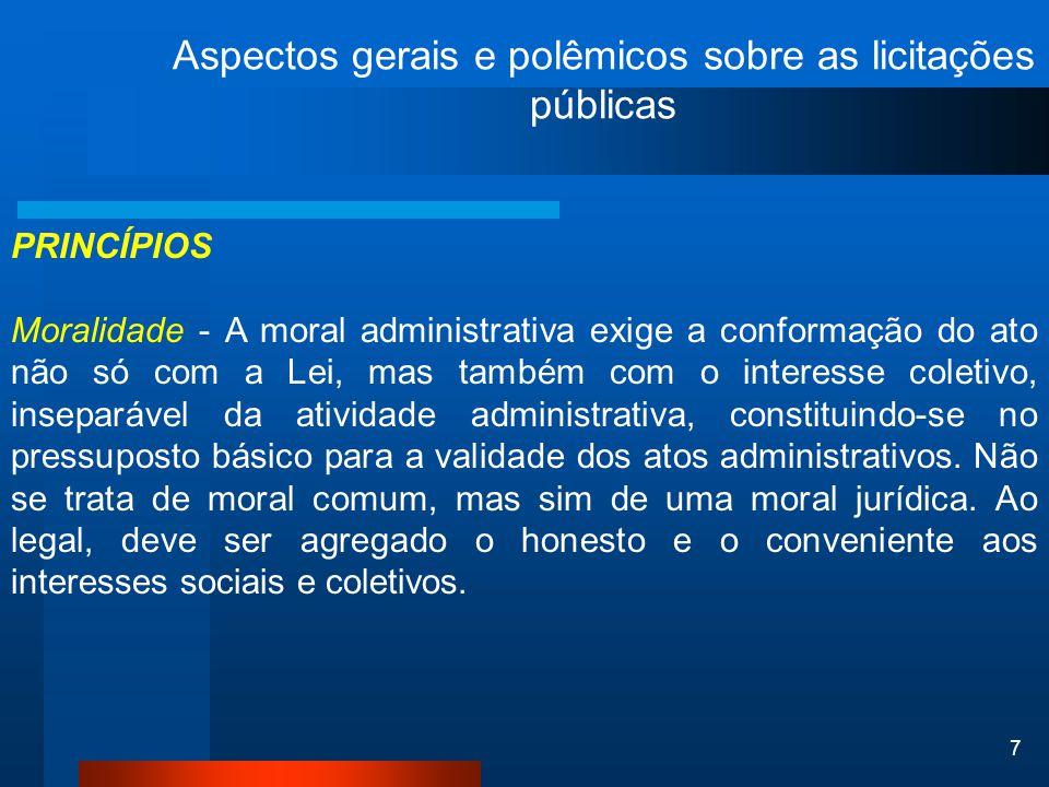 7 Aspectos gerais e polêmicos sobre as licitações públicas PRINCÍPIOS Moralidade - A moral administrativa exige a conformação do ato não só com a Lei,