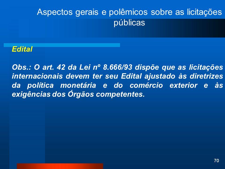 70 Aspectos gerais e polêmicos sobre as licitações públicas Edital Obs.: O art. 42 da Lei nº 8.666/93 dispõe que as licitações internacionais devem te
