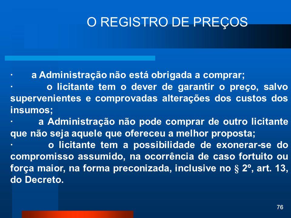 76 O REGISTRO DE PREÇOS · a Administração não está obrigada a comprar; · o licitante tem o dever de garantir o preço, salvo supervenientes e comprovad