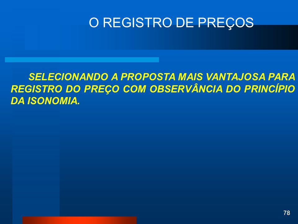 78 O REGISTRO DE PREÇOS SELECIONANDO A PROPOSTA MAIS VANTAJOSA PARA REGISTRO DO PREÇO COM OBSERVÂNCIA DO PRINCÍPIO DA ISONOMIA.