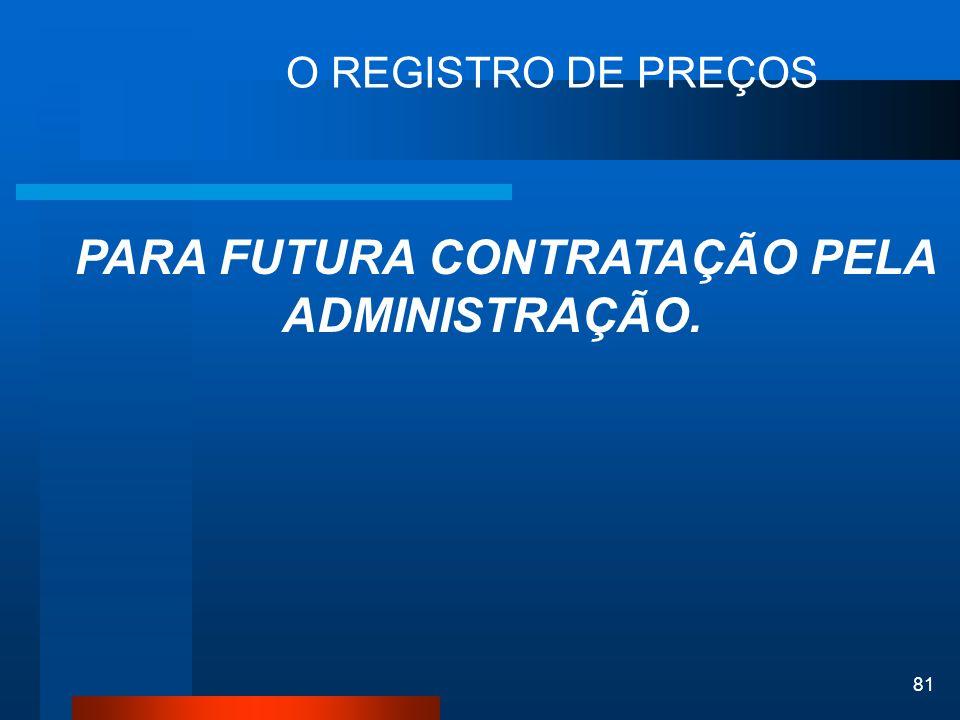 81 O REGISTRO DE PREÇOS PARA FUTURA CONTRATAÇÃO PELA ADMINISTRAÇÃO.