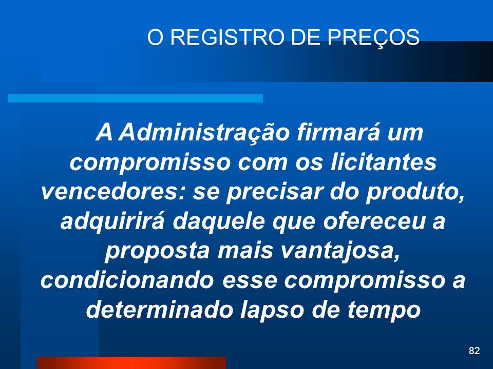 82 O REGISTRO DE PREÇOS A Administração firmará um compromisso com os licitantes vencedores: se precisar do produto, adquirirá daquele que ofereceu a