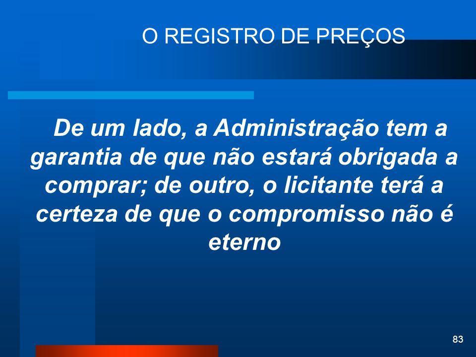 83 O REGISTRO DE PREÇOS De um lado, a Administração tem a garantia de que não estará obrigada a comprar; de outro, o licitante terá a certeza de que o