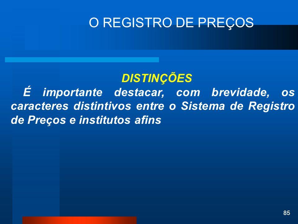 85 O REGISTRO DE PREÇOS DISTINÇÕES É importante destacar, com brevidade, os caracteres distintivos entre o Sistema de Registro de Preços e institutos