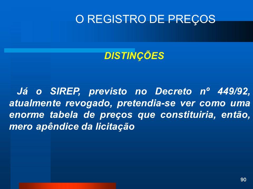 90 O REGISTRO DE PREÇOS DISTINÇÕES Já o SIREP, previsto no Decreto nº 449/92, atualmente revogado, pretendia-se ver como uma enorme tabela de preços q