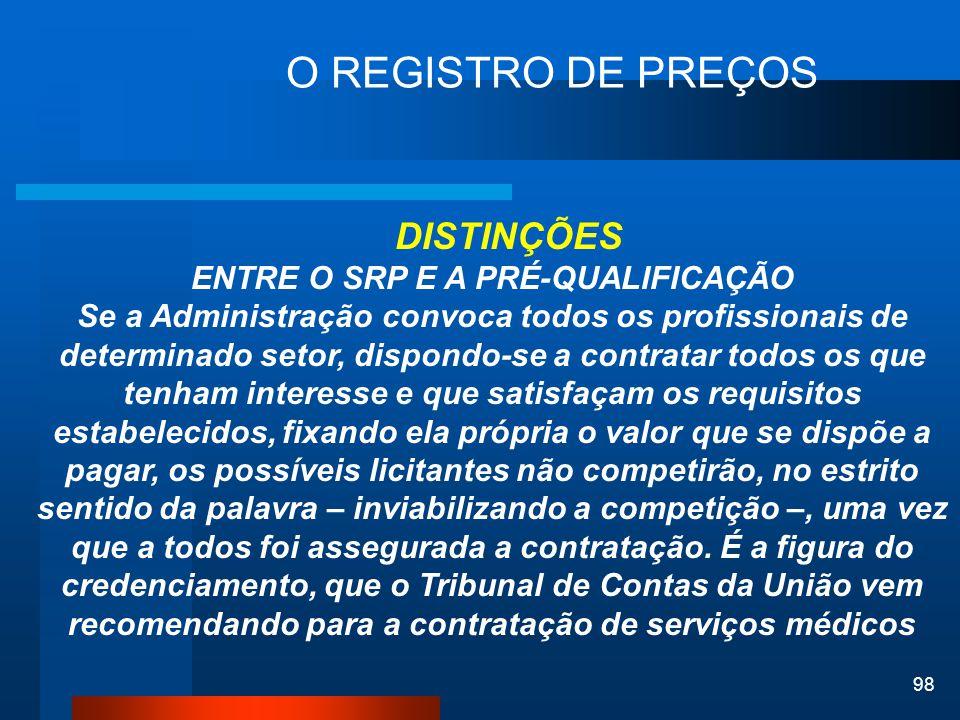 98 O REGISTRO DE PREÇOS DISTINÇÕES ENTRE O SRP E A PRÉ-QUALIFICAÇÃO Se a Administração convoca todos os profissionais de determinado setor, dispondo-s