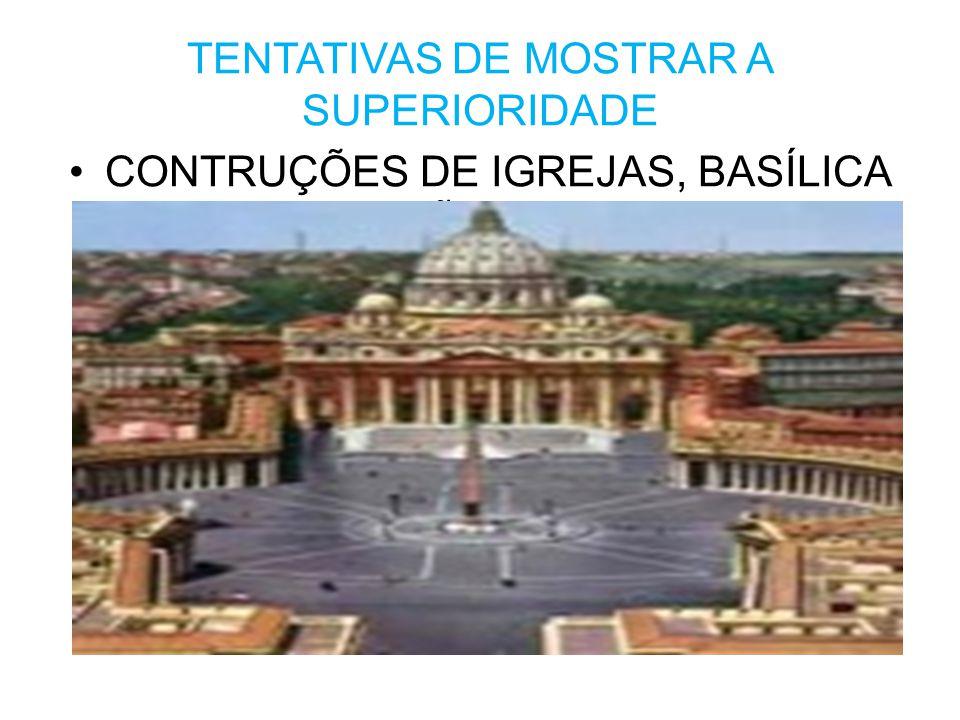 TENTATIVAS DE MOSTRAR A SUPERIORIDADE •CONTRUÇÕES DE IGREJAS, BASÍLICA DE SÃO PEDRO.
