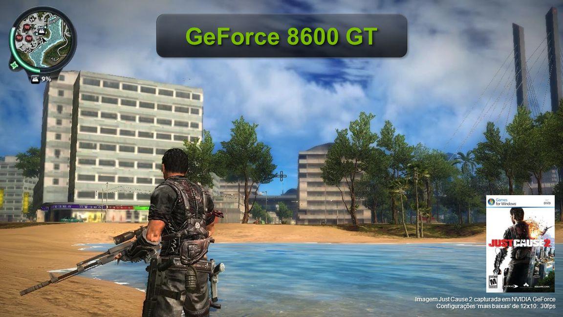 © NVIDIA Confidential – Não distribuir Imagem Just Cause 2 capturada em NVIDIA GeForce Configurações 'mais baixas' de 12x10: 30fps GeForce 8600 GT