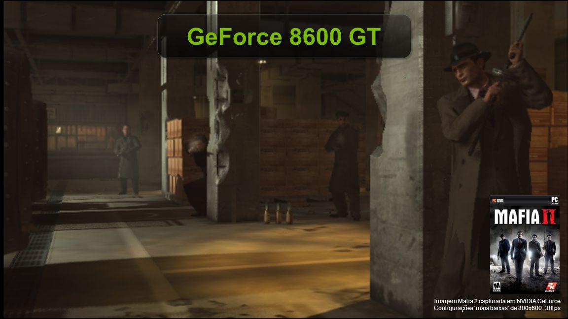© NVIDIA Confidential – Não distribuir GeForce 8600 GT Imagem Mafia 2 capturada em NVIDIA GeForce Configurações 'mais baixas' de 800x600: 30fps