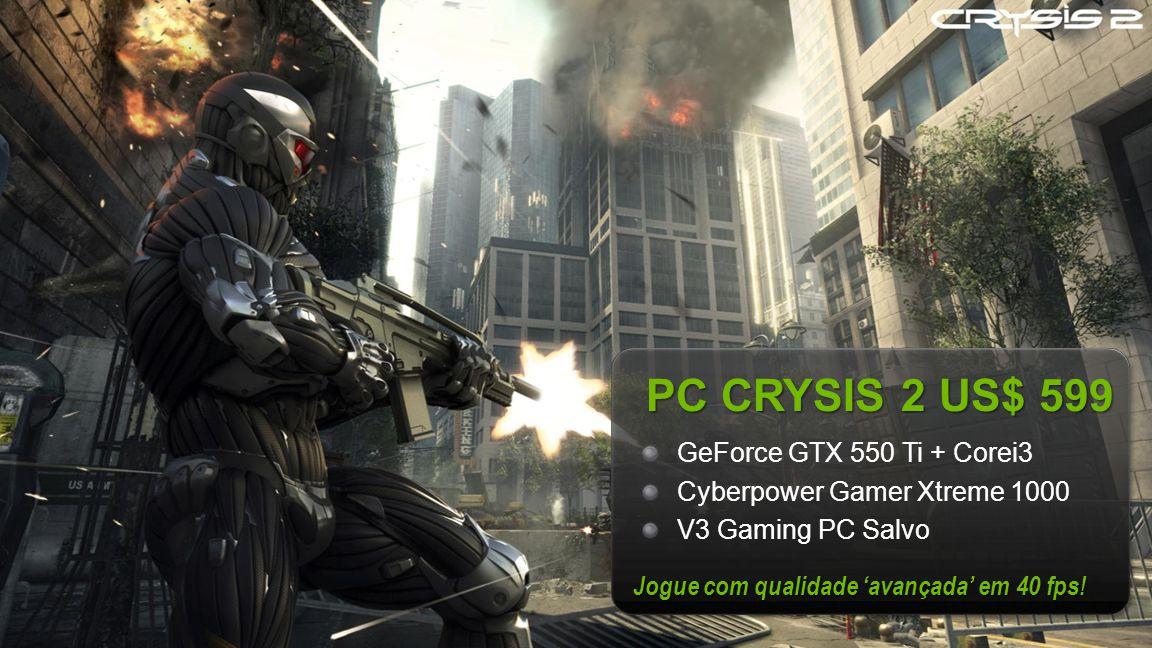NVIDIA Confidential PC CRYSIS 2 US$ 599 GeForce GTX 550 Ti + Corei3 Cyberpower Gamer Xtreme 1000 V3 Gaming PC Salvo Jogue com qualidade 'avançada' em 40 fps!