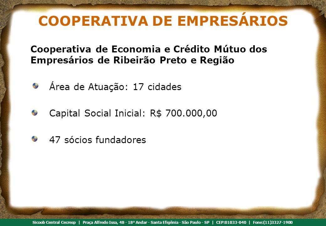 Referência em cooperativismo de crédito Sicoob Central Cecresp | Praça Alfredo Issa, 48 - 18° Andar - Santa Efigênia - São Paulo - SP | CEP:01033-040 | Fone:(11)3327-1900 COOPERATIVA DE EMPRESÁRIOS Cooperativa de Economia e Crédito Mútuo dos Empresários de Ribeirão Preto e Região Área de Atuação: 17 cidades Capital Social Inicial: R$ 700.000,00 47 sócios fundadores