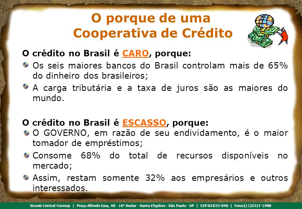 Referência em cooperativismo de crédito Sicoob Central Cecresp | Praça Alfredo Issa, 48 - 18° Andar - Santa Efigênia - São Paulo - SP | CEP:01033-040 | Fone:(11)3327-1900 O crédito no Brasil é CARO, porque: Os seis maiores bancos do Brasil controlam mais de 65% do dinheiro dos brasileiros; A carga tributária e a taxa de juros são as maiores do mundo.