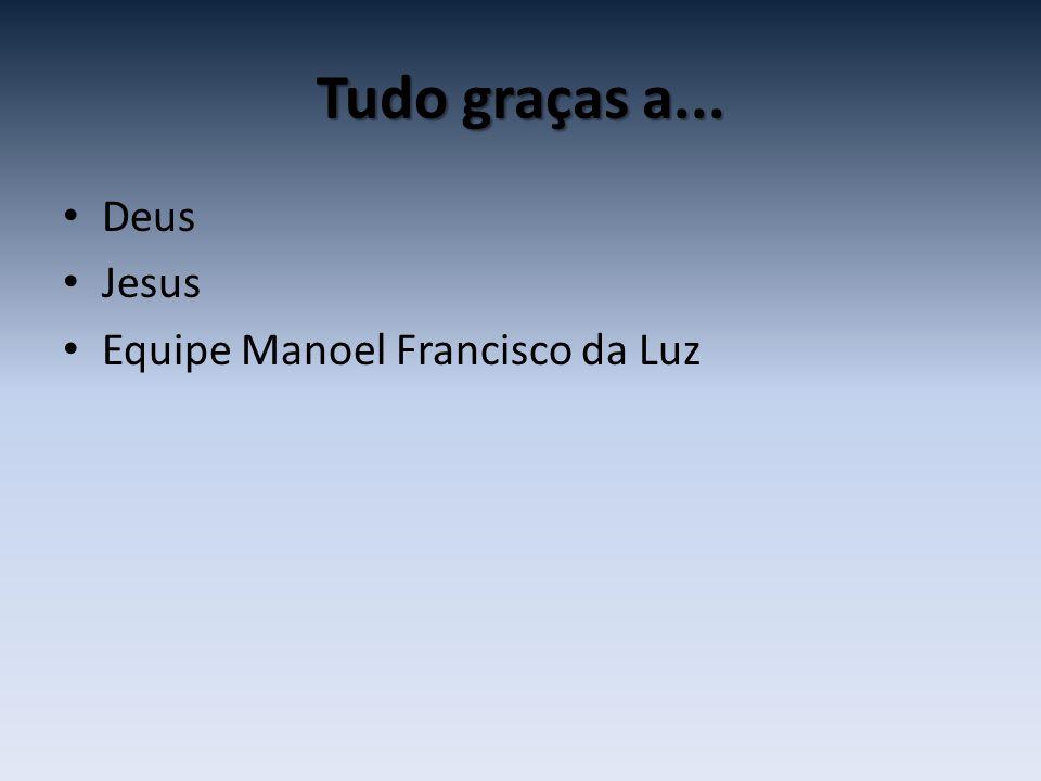 Tudo graças a... • Deus • Jesus • Equipe Manoel Francisco da Luz
