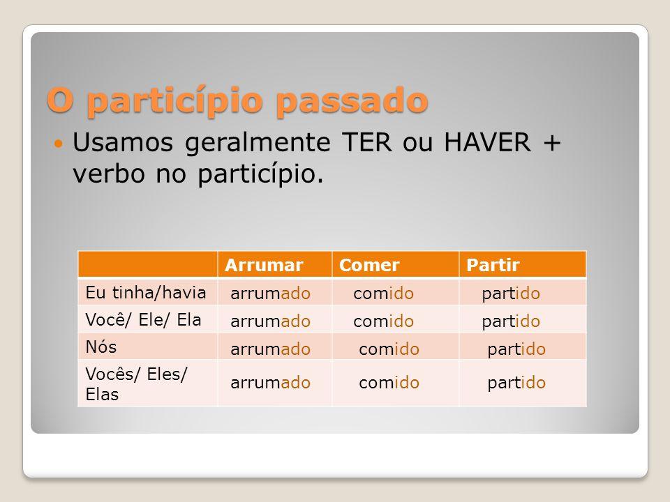 O particípio passado ArrumarComerPartir Eu tinha/havia Você/ Ele/ Ela Nós Vocês/ Eles/ Elas  Usamos geralmente TER ou HAVER + verbo no particípio.