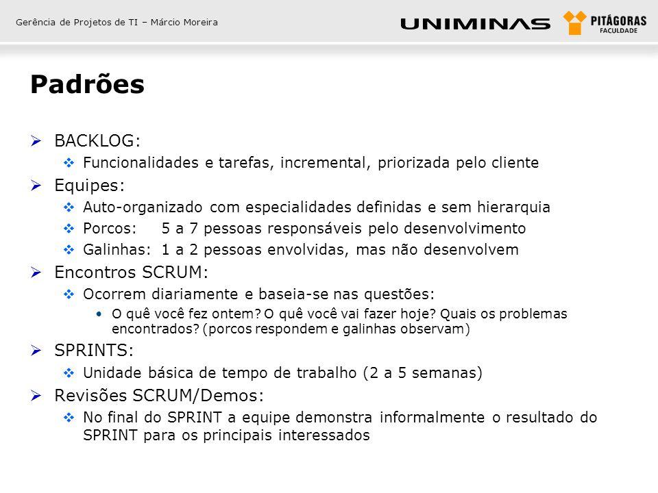 Gerência de Projetos de TI – Márcio Moreira Padrões  BACKLOG:  Funcionalidades e tarefas, incremental, priorizada pelo cliente  Equipes:  Auto-org