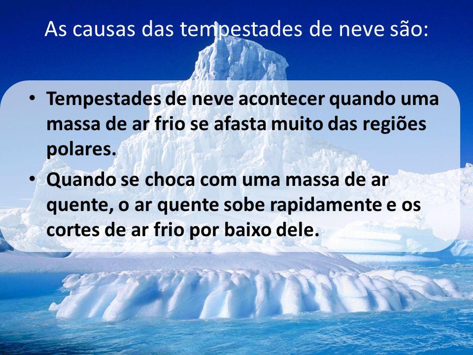 As causas das tempestades de neve são: • Tempestades de neve acontecer quando uma massa de ar frio se afasta muito das regiões polares. • Quando se ch