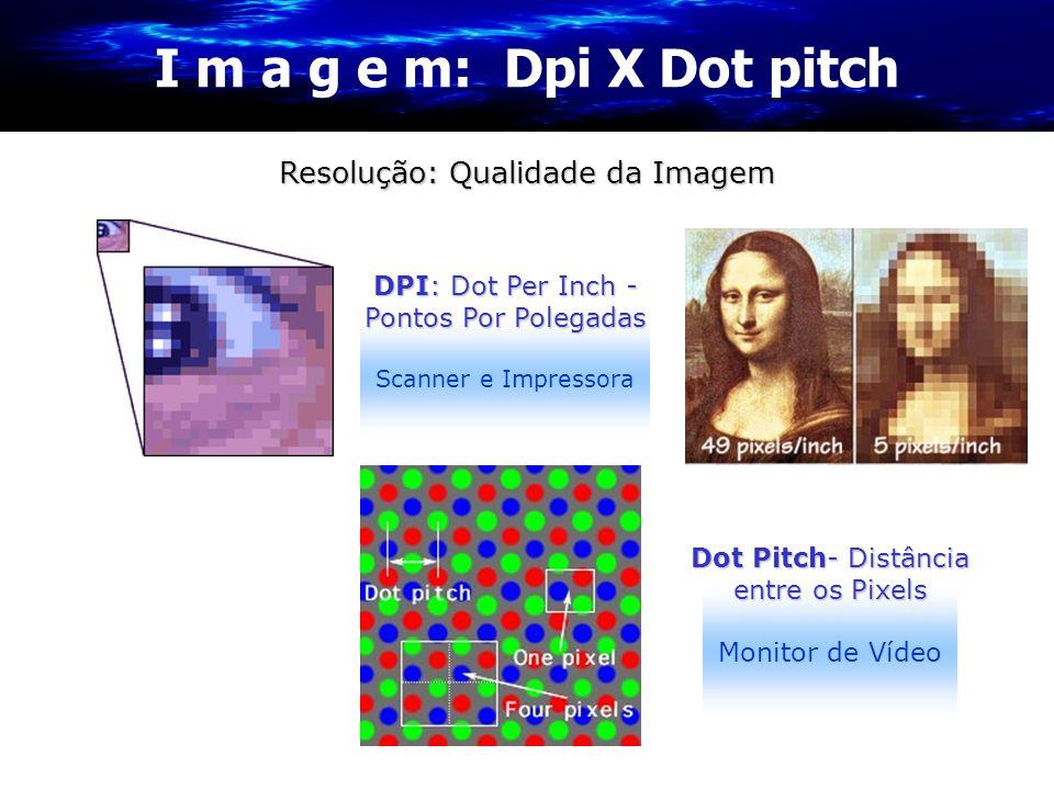 I m a g e m: Dpi X Dot pitch Resolução: Qualidade da Imagem Scanner e Impressora DPI: Dot Per Inch - Pontos Por Polegadas Monitor de Vídeo Dot Pitch-