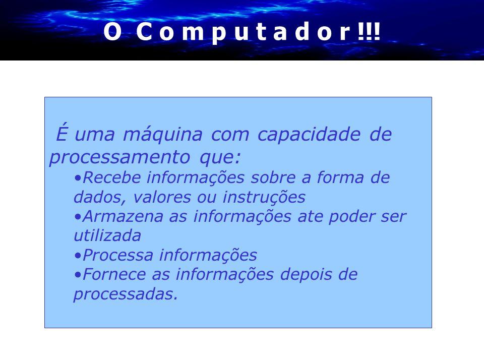 O C o m p u t a d o r !!! É uma máquina com capacidade de processamento que: •Recebe informações sobre a forma de dados, valores ou instruções •Armaze