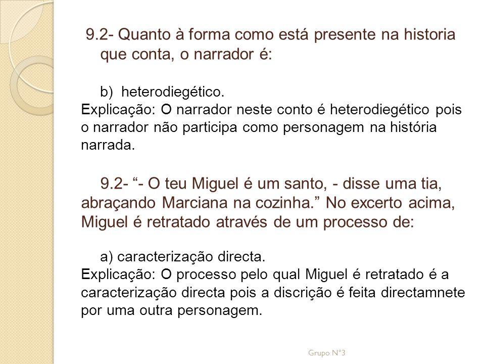 9.2- Quanto à forma como está presente na historia que conta, o narrador é: b) heterodiegético. Explicação: O narrador neste conto é heterodiegético p