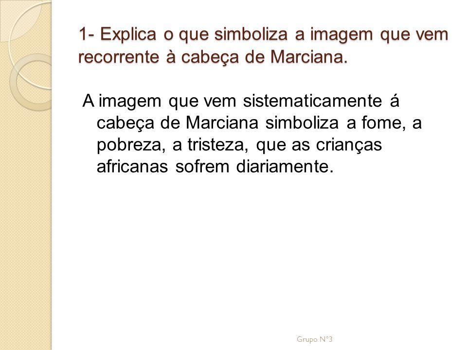 1- Explica o que simboliza a imagem que vem recorrente à cabeça de Marciana. A imagem que vem sistematicamente á cabeça de Marciana simboliza a fome,