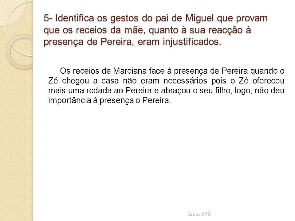 5- Identifica os gestos do pai de Miguel que provam que os receios da mãe, quanto à sua reacção à presença de Pereira, eram injustificados. Os receios