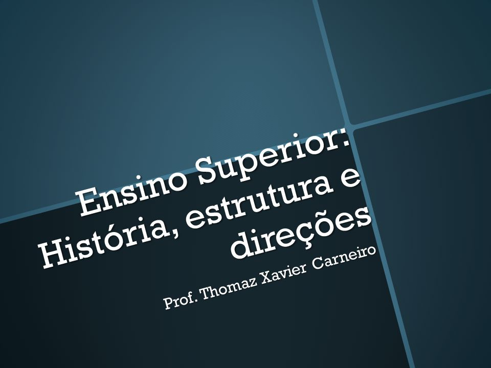 Ensino Superior: História, estrutura e direções Prof. Thomaz Xavier Carneiro