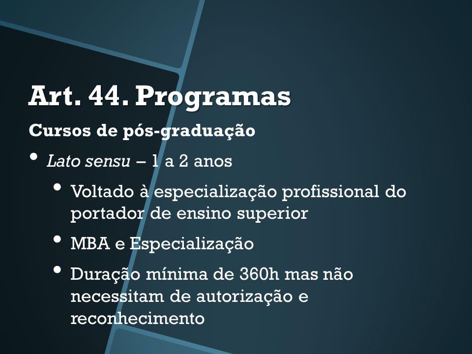 Art. 44. Programas Cursos de pós-graduação • Lato sensu – 1 a 2 anos • Voltado à especialização profissional do portador de ensino superior • MBA e Es