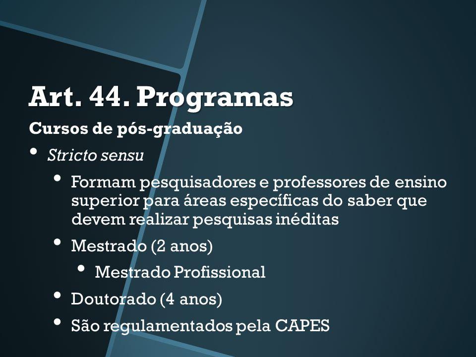 Art. 44. Programas Cursos de pós-graduação • Stricto sensu • Formam pesquisadores e professores de ensino superior para áreas específicas do saber que