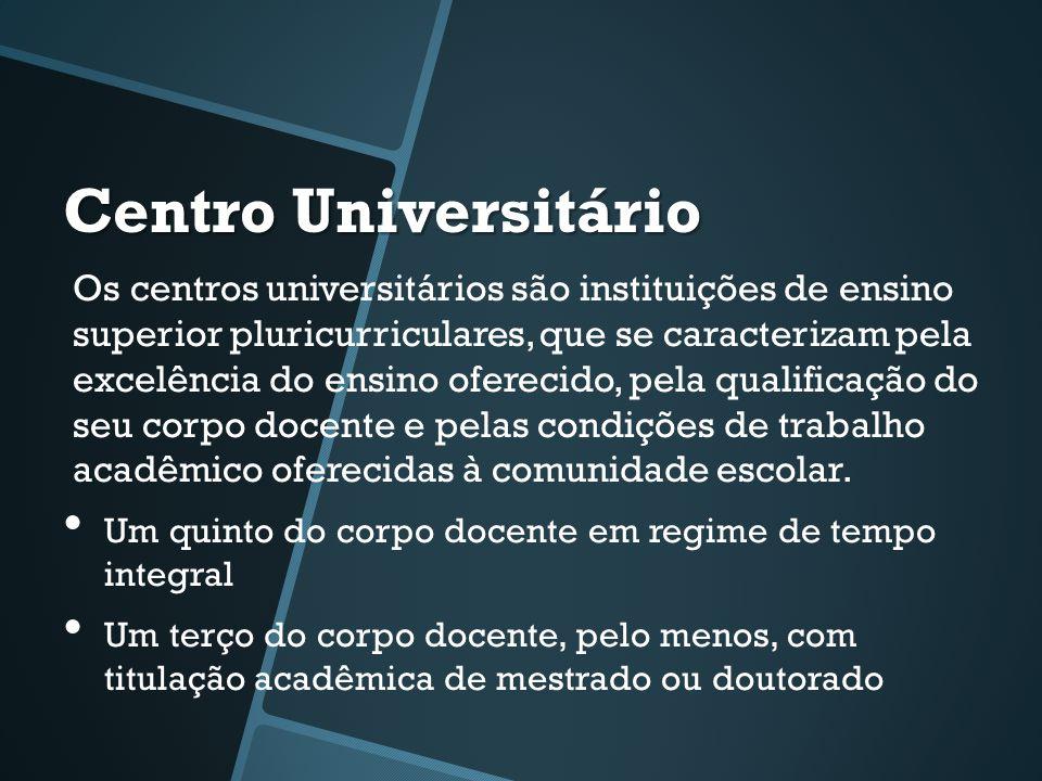 Centro Universitário Os centros universitários são instituições de ensino superior pluricurriculares, que se caracterizam pela excelência do ensino oferecido, pela qualificação do seu corpo docente e pelas condições de trabalho acadêmico oferecidas à comunidade escolar.