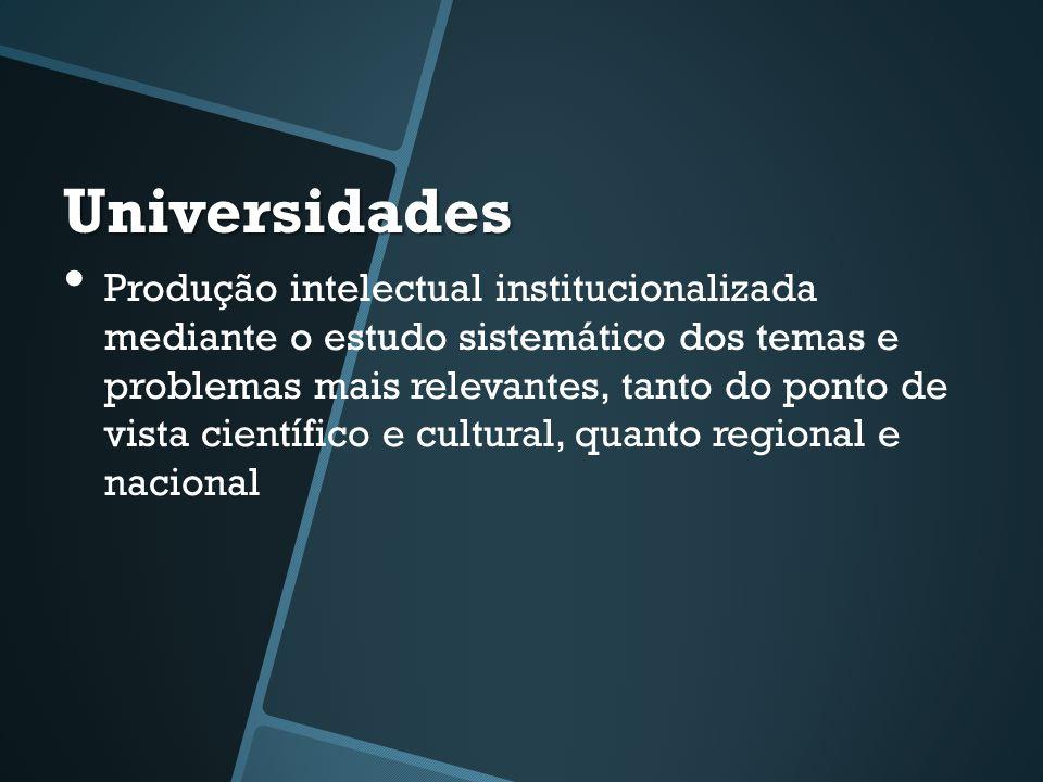 Universidades • Produção intelectual institucionalizada mediante o estudo sistemático dos temas e problemas mais relevantes, tanto do ponto de vista c