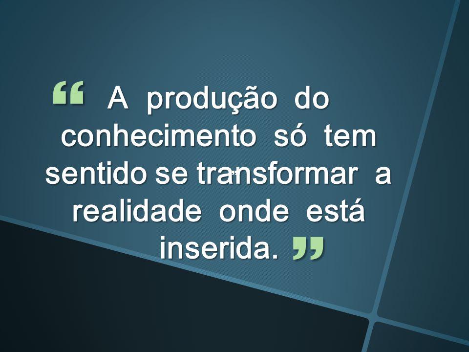 A produção do conhecimento só tem sentido se transformar a realidade onde está inserida.   