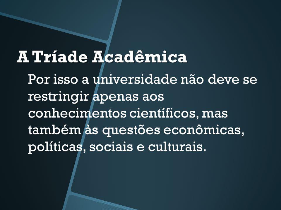 A Tríade Acadêmica Por isso a universidade não deve se restringir apenas aos conhecimentos científicos, mas também às questões econômicas, políticas, sociais e culturais.