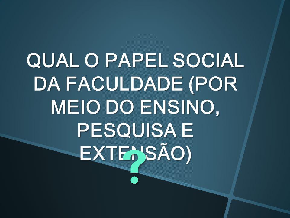 QUAL O PAPEL SOCIAL DA FACULDADE (POR MEIO DO ENSINO, PESQUISA E EXTENSÃO)  
