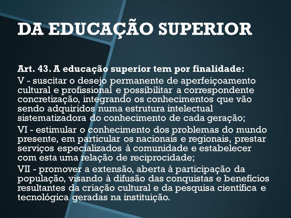 DA EDUCAÇÃO SUPERIOR Art. 43. A educação superior tem por finalidade: V - suscitar o desejo permanente de aperfeiçoamento cultural e profissional e po