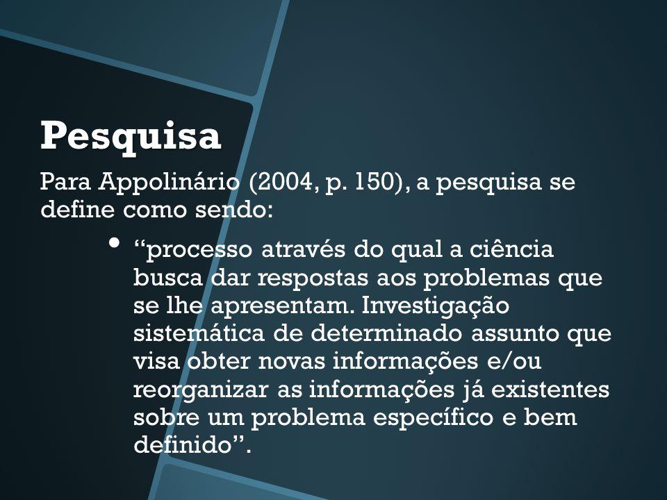 """Pesquisa Para Appolinário (2004, p. 150), a pesquisa se define como sendo: • """"processo através do qual a ciência busca dar respostas aos problemas que"""