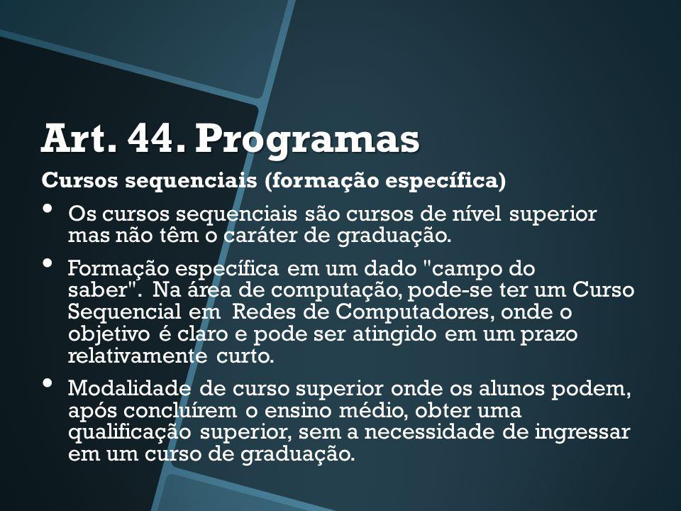 Art. 44. Programas Cursos sequenciais (formação específica) • Os cursos sequenciais são cursos de nível superior mas não têm o caráter de graduação. •