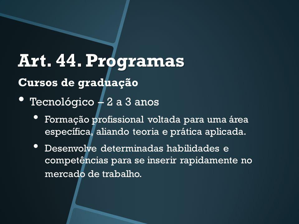 Art. 44. Programas Cursos de graduação • Tecnológico – 2 a 3 anos • Formação profissional voltada para uma área específica, aliando teoria e prática a