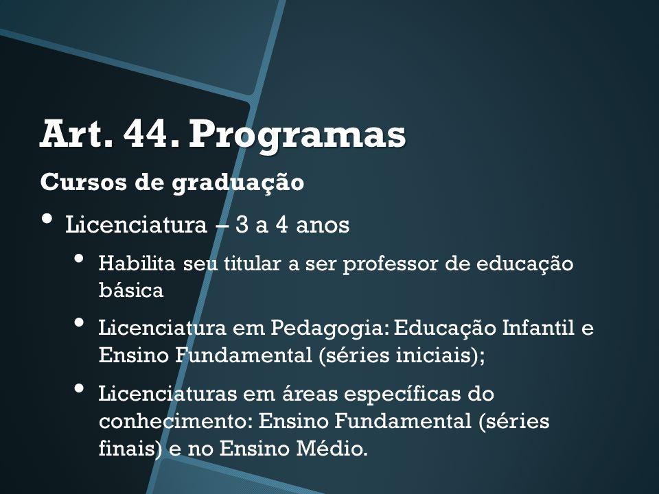 Art. 44. Programas Cursos de graduação • Licenciatura – 3 a 4 anos • Habilita seu titular a ser professor de educação básica • Licenciatura em Pedagog