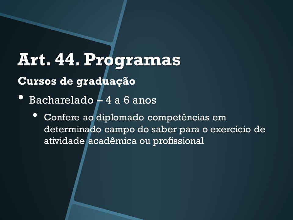 Art. 44. Programas Cursos de graduação • Bacharelado – 4 a 6 anos • Confere ao diplomado competências em determinado campo do saber para o exercício d