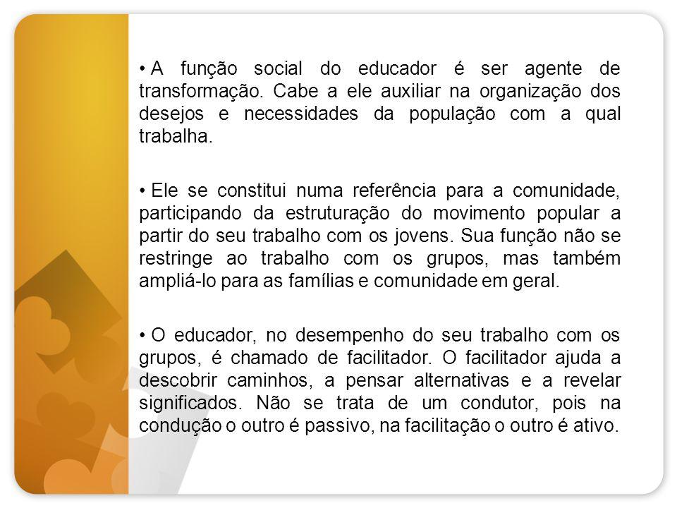 • A função social do educador é ser agente de transformação. Cabe a ele auxiliar na organização dos desejos e necessidades da população com a qual tra