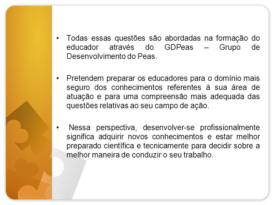 •Todas essas questões são abordadas na formação do educador através do GDPeas – Grupo de Desenvolvimento do Peas. •Pretendem preparar os educadores pa