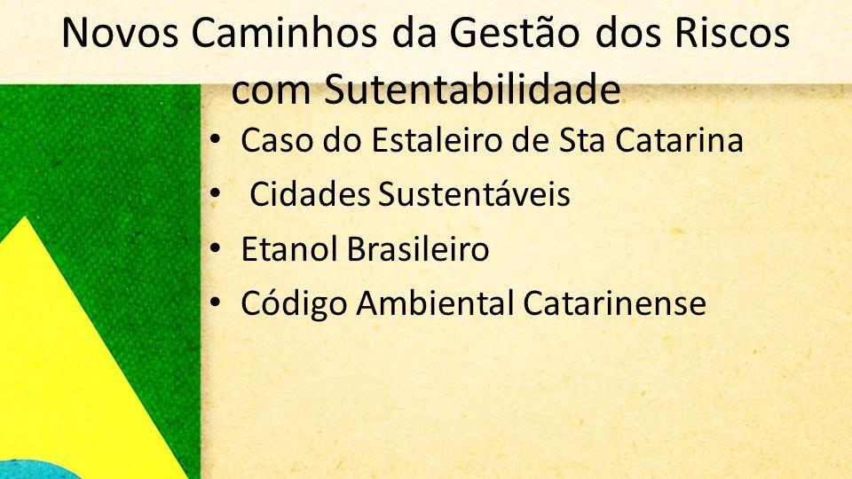 Novos Caminhos da Gestão dos Riscos com Sutentabilidade • Caso do Estaleiro de Sta Catarina • Cidades Sustentáveis • Etanol Brasileiro • Código Ambiental Catarinense
