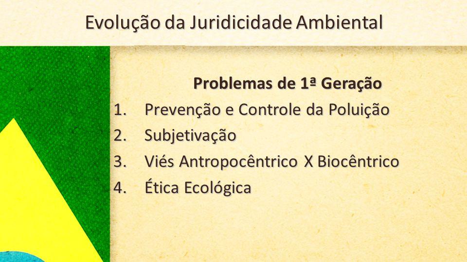 Evolução da Juridicidade Ambiental Problemas de 1ª Geração 1.Prevenção e Controle da Poluição 2.Subjetivação 3.Viés Antropocêntrico X Biocêntrico 4.Ética Ecológica