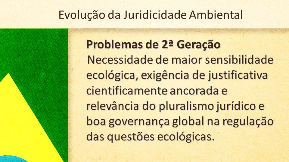 Problemas de 2ª Geração Necessidade de maior sensibilidade ecológica, exigência de justificativa cientificamente ancorada e relevância do pluralismo jurídico e boa governança global na regulação das questões ecológicas.