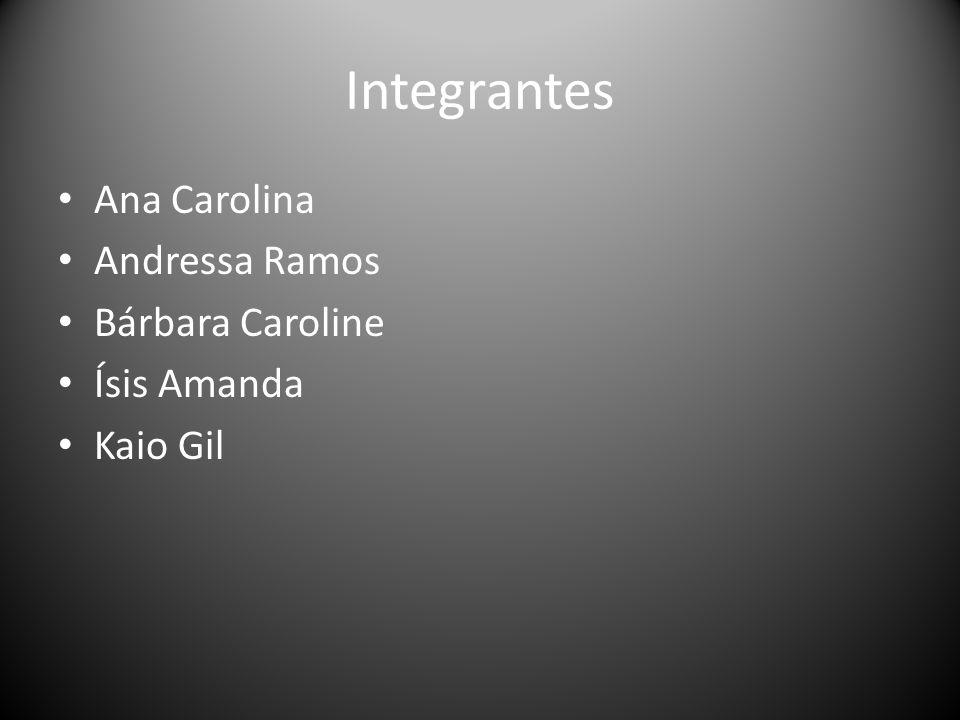 Integrantes • Ana Carolina • Andressa Ramos • Bárbara Caroline • Ísis Amanda • Kaio Gil