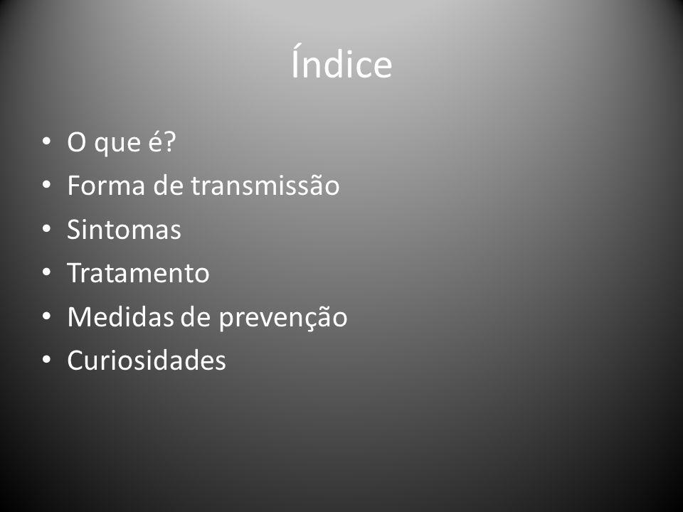 Índice • O que é? • Forma de transmissão • Sintomas • Tratamento • Medidas de prevenção • Curiosidades