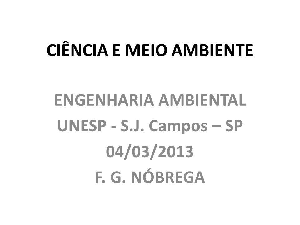 CIÊNCIA E MEIO AMBIENTE ENGENHARIA AMBIENTAL UNESP - S.J. Campos – SP 04/03/2013 F. G. NÓBREGA