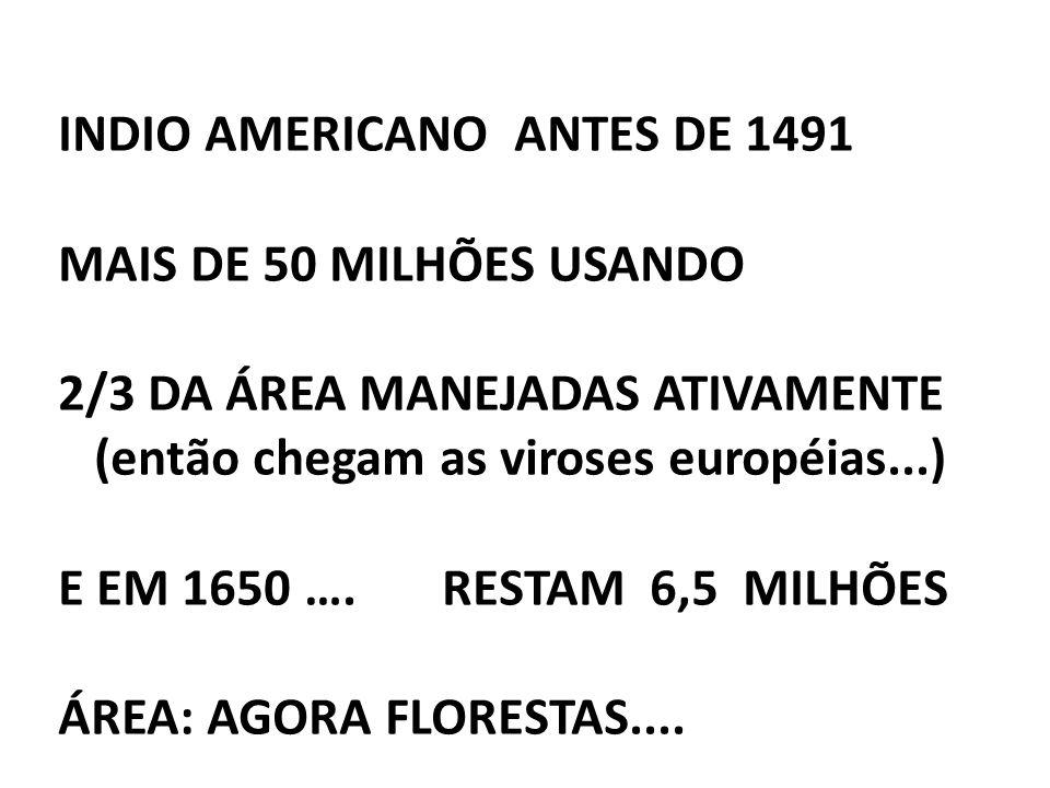 INDIO AMERICANO ANTES DE 1491 MAIS DE 50 MILHÕES USANDO 2/3 DA ÁREA MANEJADAS ATIVAMENTE (então chegam as viroses européias...) E EM 1650 …. RESTAM 6,