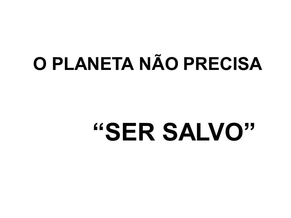 """O PLANETA NÃO PRECISA """"SER SALVO"""""""