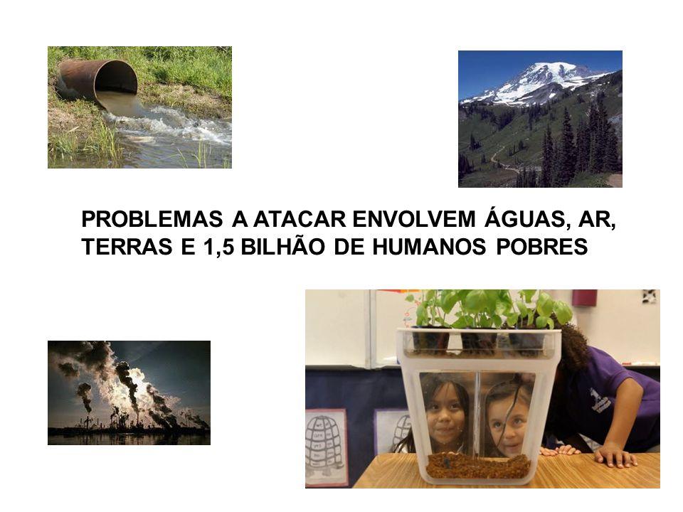 PROBLEMAS A ATACAR ENVOLVEM ÁGUAS, AR, TERRAS E 1,5 BILHÃO DE HUMANOS POBRES